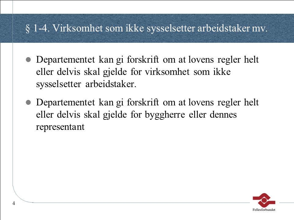 4 § 1-4. Virksomhet som ikke sysselsetter arbeidstaker mv. Departementet kan gi forskrift om at lovens regler helt eller delvis skal gjelde for virkso