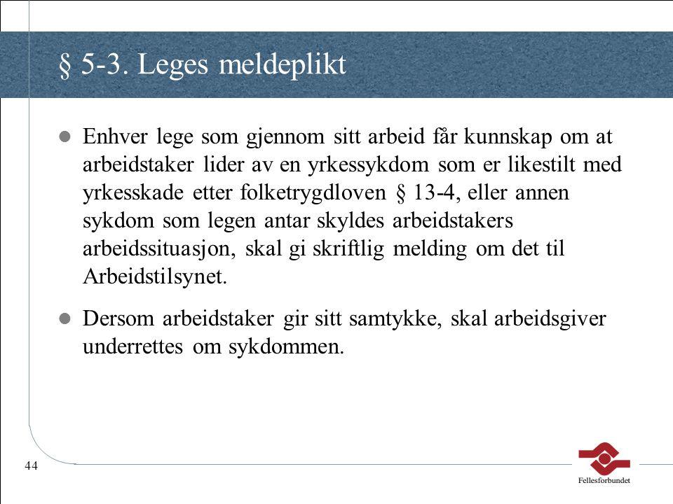 44 § 5-3. Leges meldeplikt Enhver lege som gjennom sitt arbeid får kunnskap om at arbeidstaker lider av en yrkessykdom som er likestilt med yrkesskade