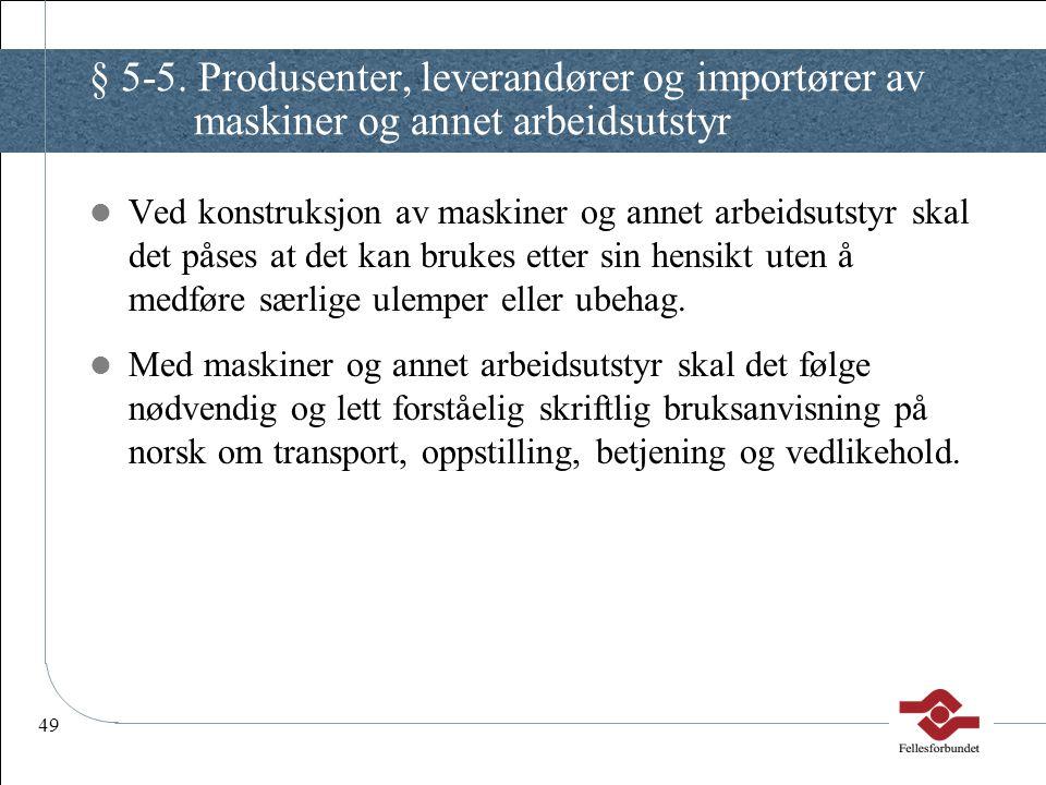 49 § 5-5. Produsenter, leverandører og importører av maskiner og annet arbeidsutstyr Ved konstruksjon av maskiner og annet arbeidsutstyr skal det påse