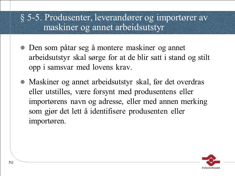 50 § 5-5. Produsenter, leverandører og importører av maskiner og annet arbeidsutstyr Den som påtar seg å montere maskiner og annet arbeidsutstyr skal