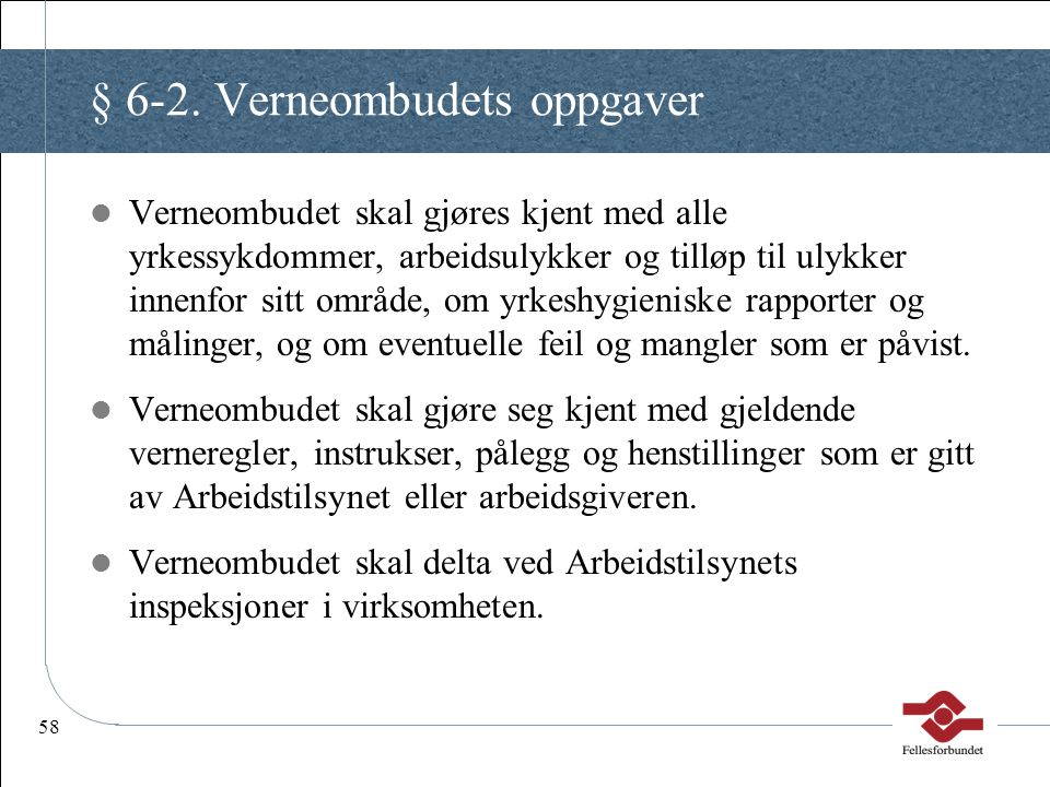 58 § 6-2. Verneombudets oppgaver Verneombudet skal gjøres kjent med alle yrkessykdommer, arbeidsulykker og tilløp til ulykker innenfor sitt område, om