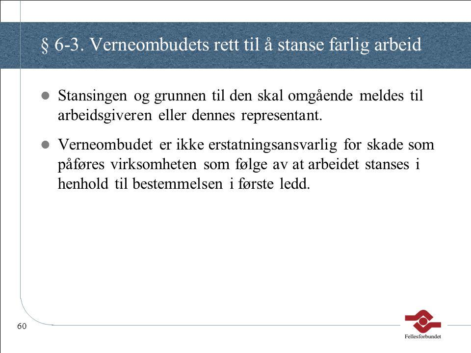 60 § 6-3. Verneombudets rett til å stanse farlig arbeid Stansingen og grunnen til den skal omgående meldes til arbeidsgiveren eller dennes representan