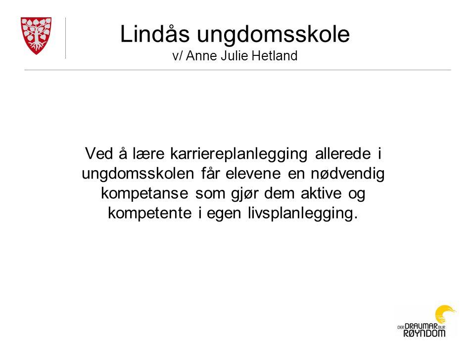 Lindås ungdomsskole v/ Anne Julie Hetland Ved å lære karriereplanlegging allerede i ungdomsskolen får elevene en nødvendig kompetanse som gjør dem aktive og kompetente i egen livsplanlegging.