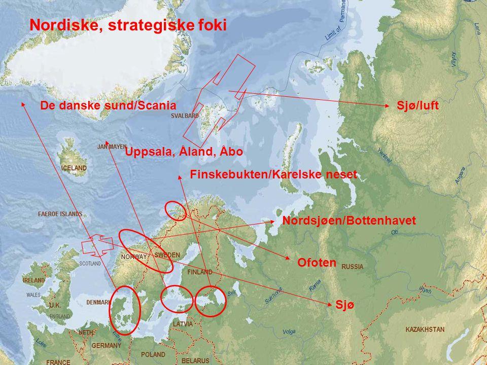 Tradisjonelle, nordiske strategiske foki De danske sund/Scania Uppsala, Åland, Åbo Finskebukten/Karelske neset Nordsjøen/Bottenhavet Ofoten Sjø/luft Sjø Nordiske, strategiske foki
