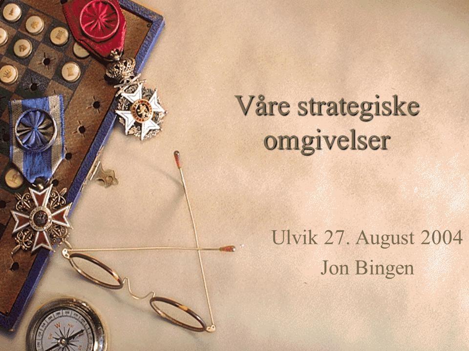 Våre strategiske omgivelser Ulvik 27. August 2004 Jon Bingen