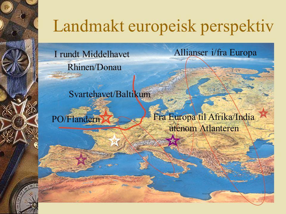 Landmakt europeisk perspektiv I rundt Middelhavet Rhinen/Donau Svartehavet/Baltikum PO/Flandern Allianser i/fra Europa Fra Europa til Afrika/India utenom Atlanteren