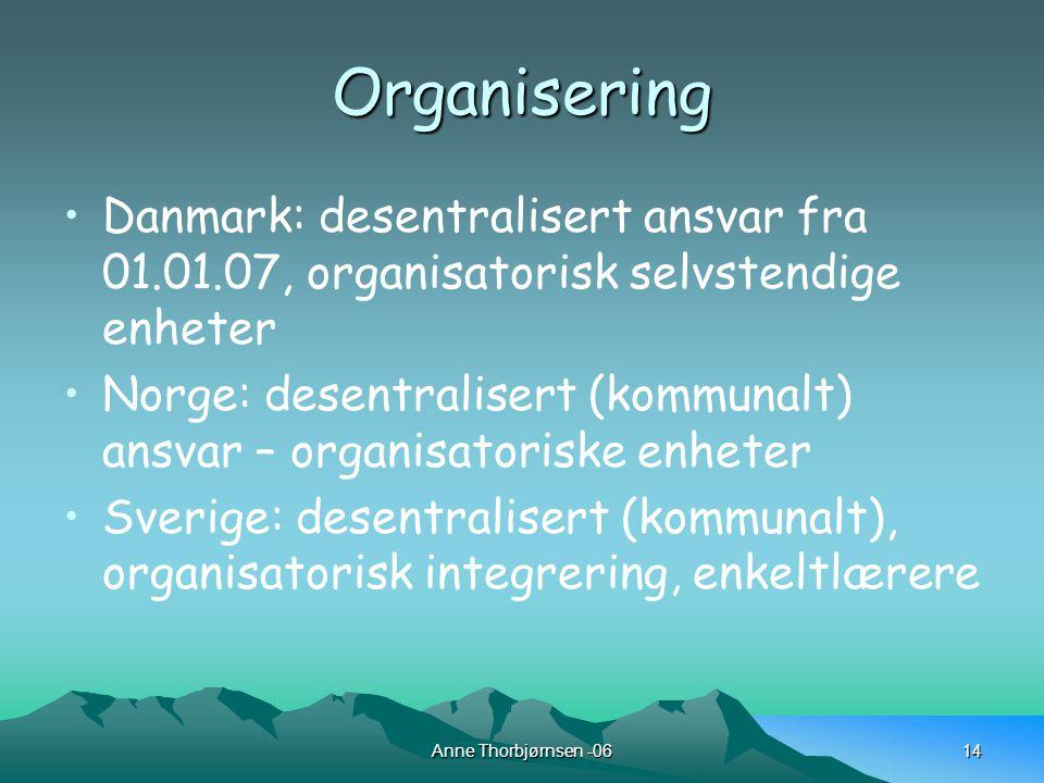 Anne Thorbjørnsen -0614 Organisering Danmark: desentralisert ansvar fra 01.01.07, organisatorisk selvstendige enheter Norge: desentralisert (kommunalt) ansvar – organisatoriske enheter Sverige: desentralisert (kommunalt), organisatorisk integrering, enkeltlærere