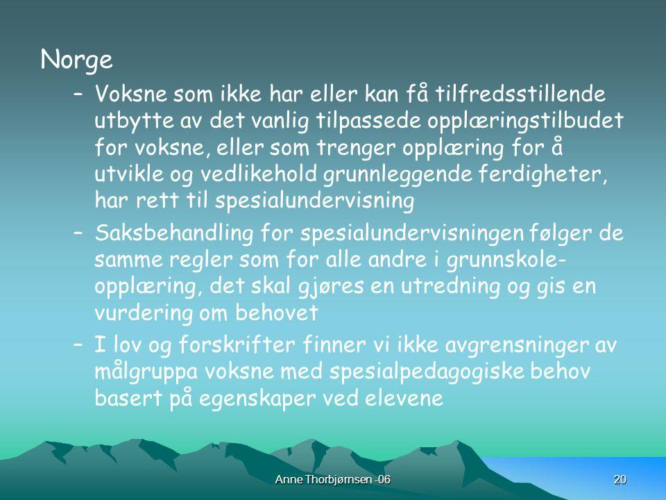 Anne Thorbjørnsen -0620 Norge –Voksne som ikke har eller kan få tilfredsstillende utbytte av det vanlig tilpassede opplæringstilbudet for voksne, eller som trenger opplæring for å utvikle og vedlikehold grunnleggende ferdigheter, har rett til spesialundervisning –Saksbehandling for spesialundervisningen følger de samme regler som for alle andre i grunnskole- opplæring, det skal gjøres en utredning og gis en vurdering om behovet –I lov og forskrifter finner vi ikke avgrensninger av målgruppa voksne med spesialpedagogiske behov basert på egenskaper ved elevene