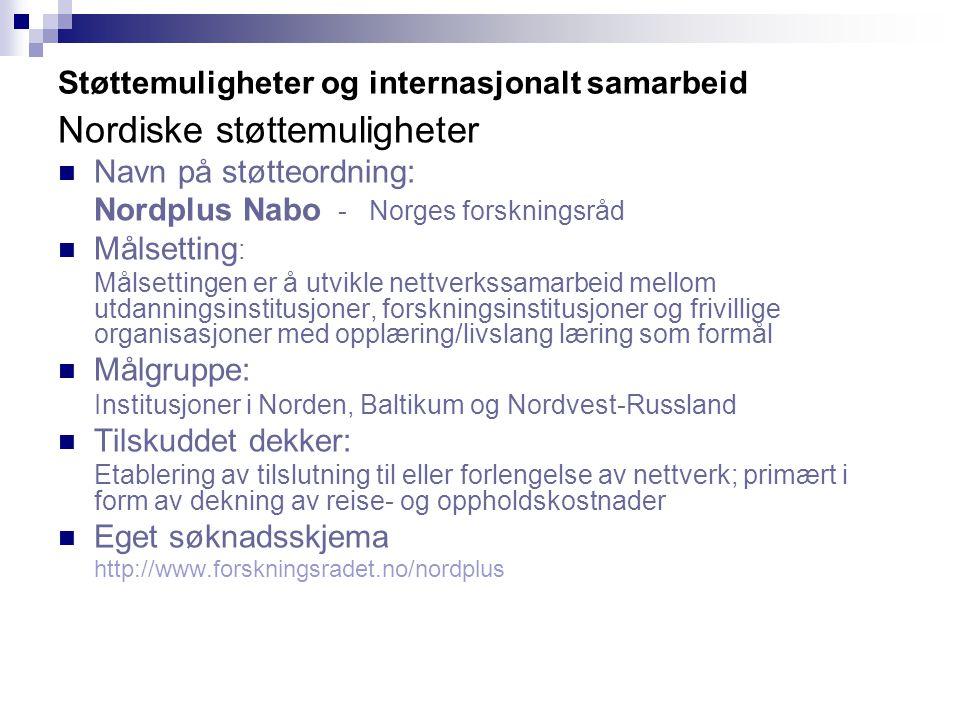 Støttemuligheter og internasjonalt samarbeid Nordiske støttemuligheter Navn på støtteordning: Nordplus Nabo - Norges forskningsråd Målsetting : Målsettingen er å utvikle nettverkssamarbeid mellom utdanningsinstitusjoner, forskningsinstitusjoner og frivillige organisasjoner med opplæring/livslang læring som formål Målgruppe: Institusjoner i Norden, Baltikum og Nordvest-Russland Tilskuddet dekker: Etablering av tilslutning til eller forlengelse av nettverk; primært i form av dekning av reise- og oppholdskostnader Eget søknadsskjema http://www.forskningsradet.no/nordplus