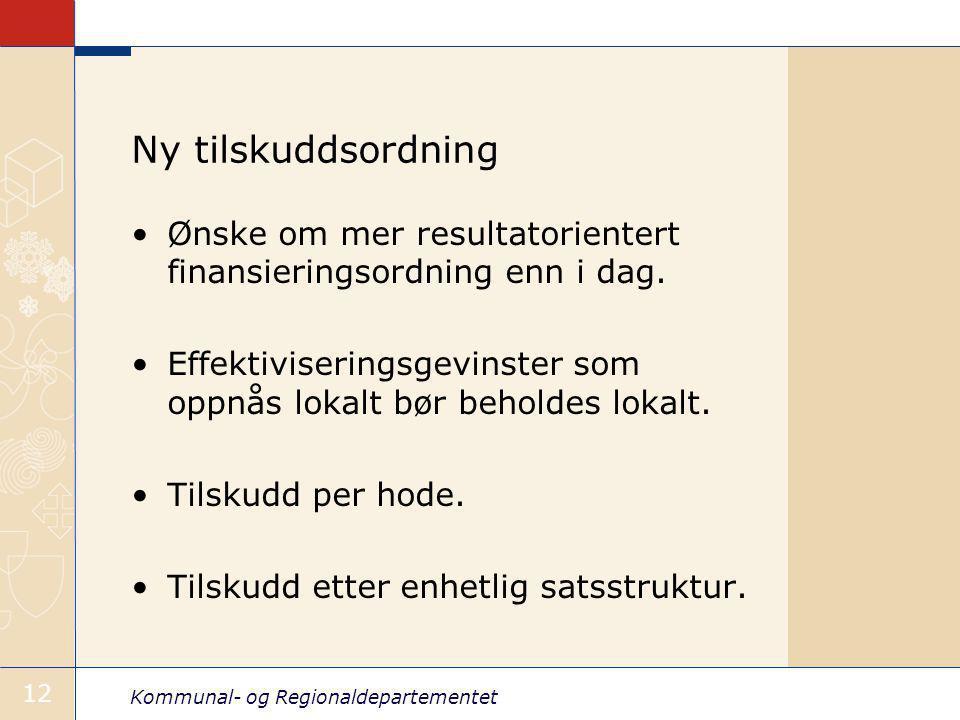 Kommunal- og Regionaldepartementet 12 Ny tilskuddsordning Ønske om mer resultatorientert finansieringsordning enn i dag.