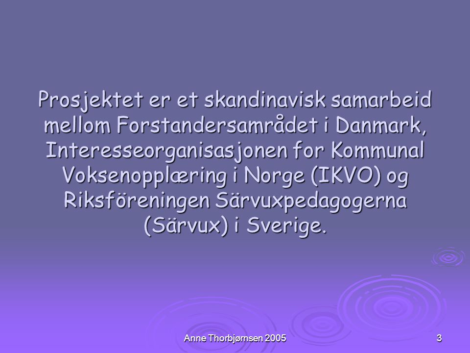 Anne Thorbjørnsen 20053 Prosjektet er et skandinavisk samarbeid mellom Forstandersamrådet i Danmark, Interesseorganisasjonen for Kommunal Voksenopplær