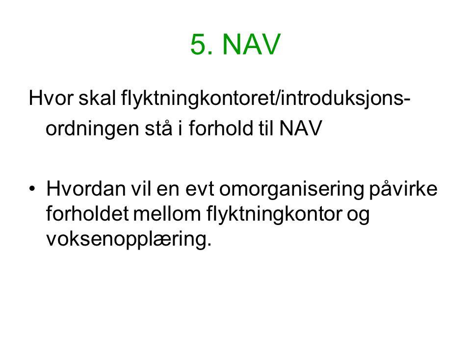 5. NAV Hvor skal flyktningkontoret/introduksjons- ordningen stå i forhold til NAV Hvordan vil en evt omorganisering påvirke forholdet mellom flyktning