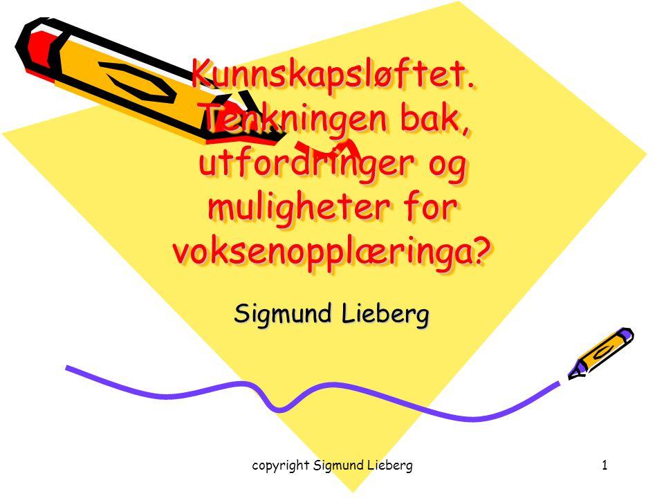 copyright Sigmund Lieberg1 Kunnskapsløftet. Tenkningen bak, utfordringer og muligheter for voksenopplæringa? Sigmund Lieberg