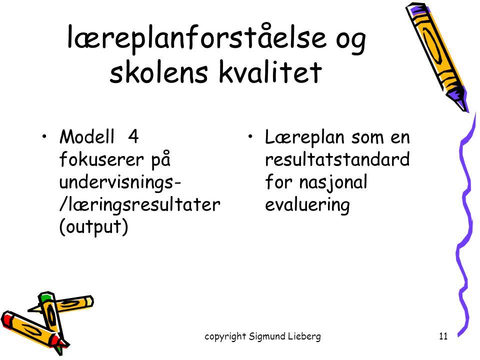 copyright Sigmund Lieberg11 læreplanforståelse og skolens kvalitet Modell 4 fokuserer på undervisnings- /læringsresultater (output) Læreplan som en re