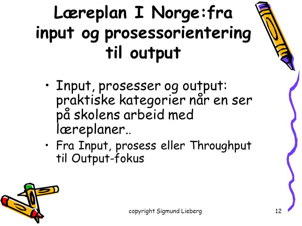 copyright Sigmund Lieberg12 Input, prosesser og output: praktiske kategorier når en ser på skolens arbeid med læreplaner.. Fra Input, prosess eller Th