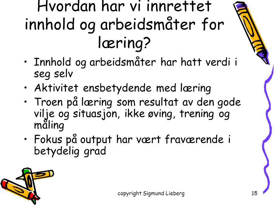 copyright Sigmund Lieberg15 Hvordan har vi innrettet innhold og arbeidsmåter for læring? Innhold og arbeidsmåter har hatt verdi i seg selv Aktivitet e