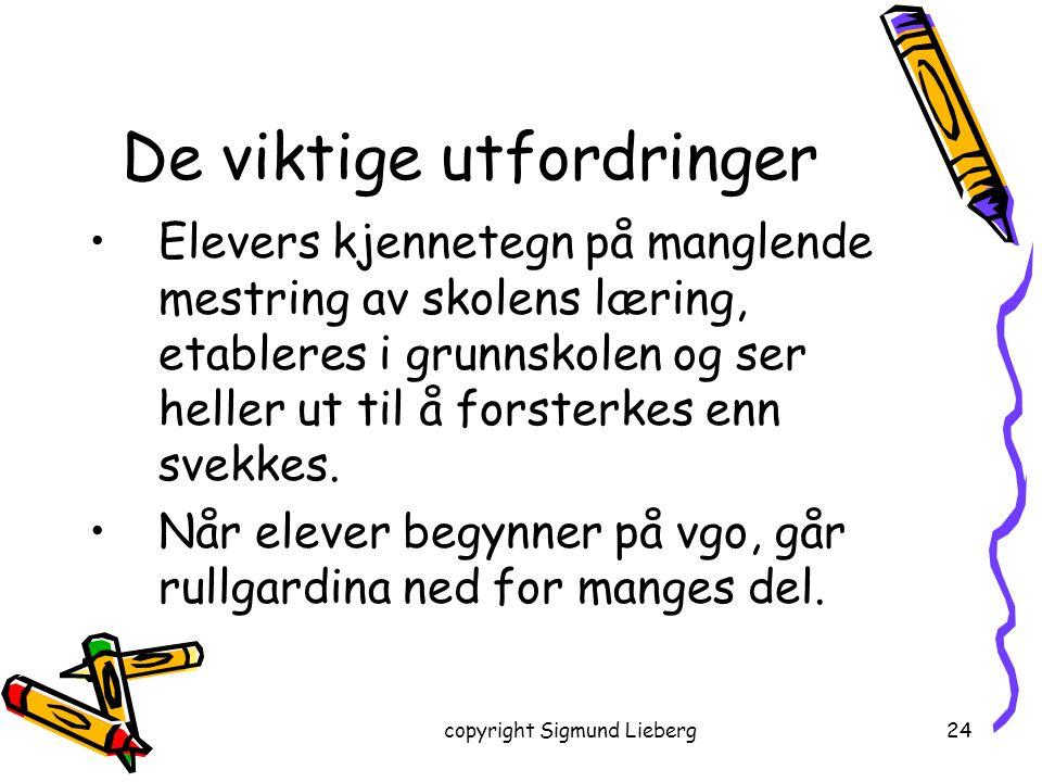 copyright Sigmund Lieberg24 De viktige utfordringer Elevers kjennetegn på manglende mestring av skolens læring, etableres i grunnskolen og ser heller
