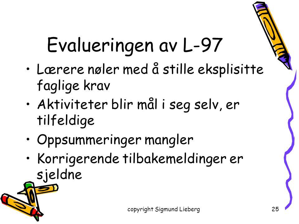 copyright Sigmund Lieberg25 Evalueringen av L-97 Lærere nøler med å stille eksplisitte faglige krav Aktiviteter blir mål i seg selv, er tilfeldige Opp