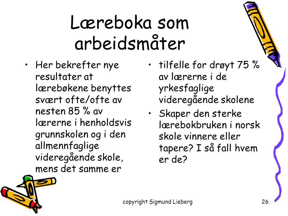 copyright Sigmund Lieberg26 Læreboka som arbeidsmåter Her bekrefter nye resultater at lærebøkene benyttes svært ofte/ofte av nesten 85 % av lærerne i
