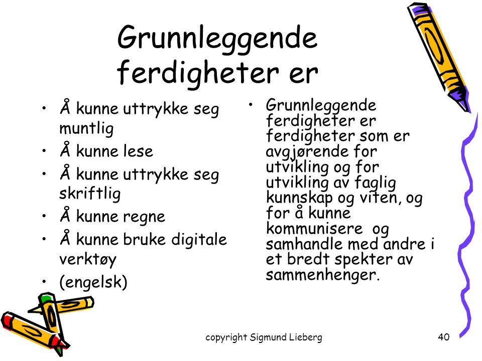 copyright Sigmund Lieberg40 Grunnleggende ferdigheter er Å kunne uttrykke seg muntlig Å kunne lese Å kunne uttrykke seg skriftlig Å kunne regne Å kunn