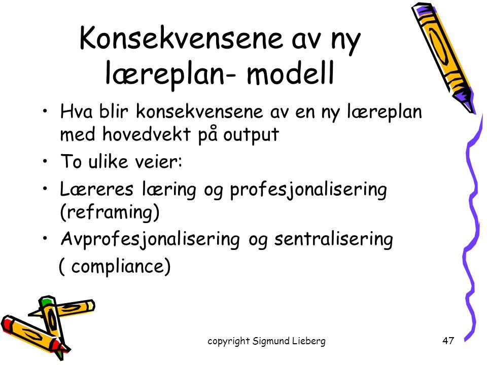 copyright Sigmund Lieberg47 Konsekvensene av ny læreplan- modell Hva blir konsekvensene av en ny læreplan med hovedvekt på output To ulike veier: Lære