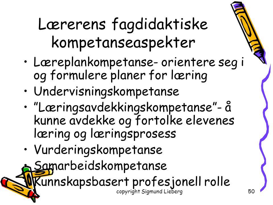copyright Sigmund Lieberg50 Lærerens fagdidaktiske kompetanseaspekter Læreplankompetanse- orientere seg i og formulere planer for læring Undervisnings