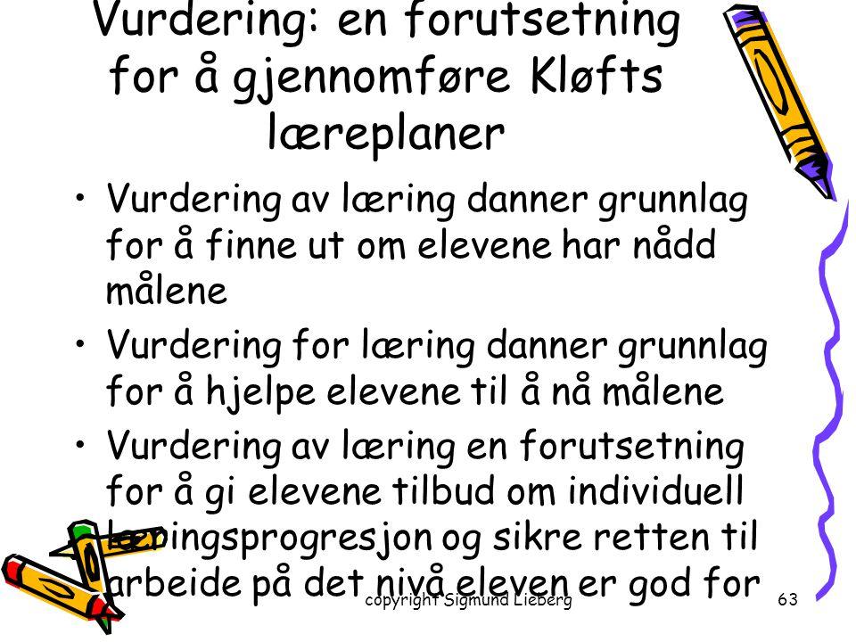 copyright Sigmund Lieberg63 Vurdering: en forutsetning for å gjennomføre Kløfts læreplaner Vurdering av læring danner grunnlag for å finne ut om eleve