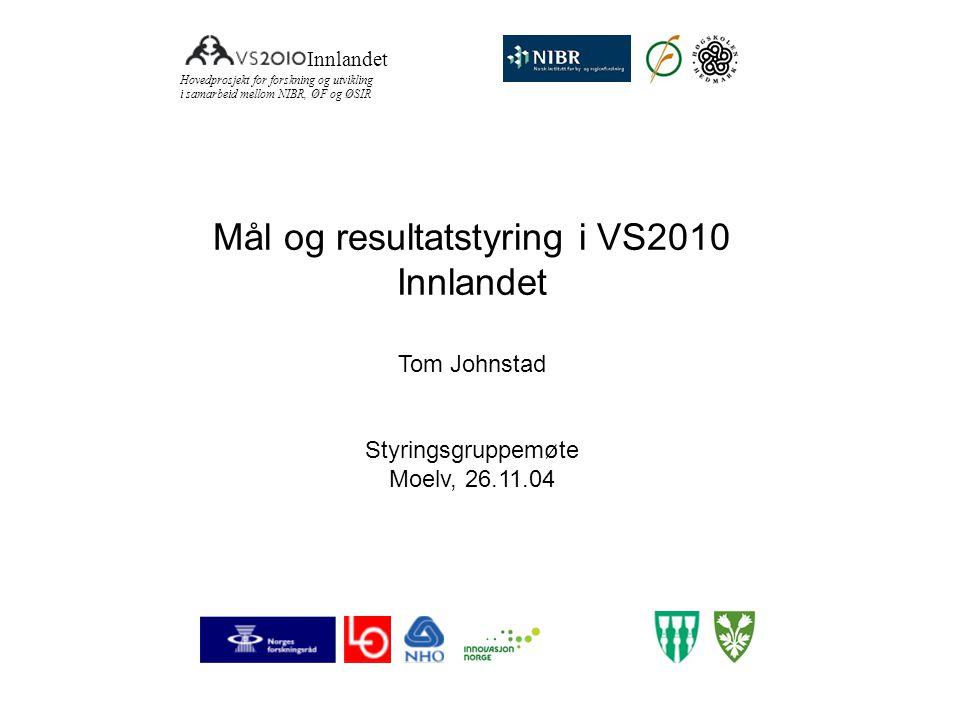 Mål og resultatstyring i VS2010 Innlandet Tom Johnstad Styringsgruppemøte Moelv, 26.11.04 Innlandet Hovedprosjekt for forskning og utvikling i samarbe