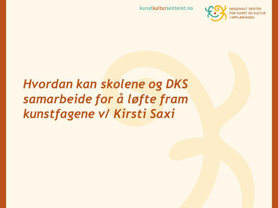 Hvordan kan skolene og DKS samarbeide for å løfte fram kunstfagene v/ Kirsti Saxi