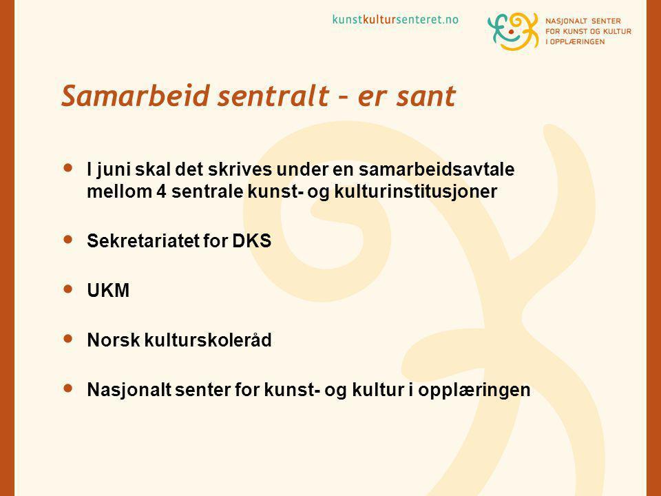Samarbeid sentralt – er sant I juni skal det skrives under en samarbeidsavtale mellom 4 sentrale kunst- og kulturinstitusjoner Sekretariatet for DKS UKM Norsk kulturskoleråd Nasjonalt senter for kunst- og kultur i opplæringen