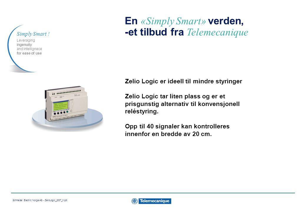 3 Schneider Electric Norge AS - ZelioLogic_2007_n.ppt En «Simply Smart» verden, -et tilbud fra Telemecanique Zelio Logic er ideell til mindre styringer Zelio Logic tar liten plass og er et prisgunstig alternativ til konvensjonell reléstyring.