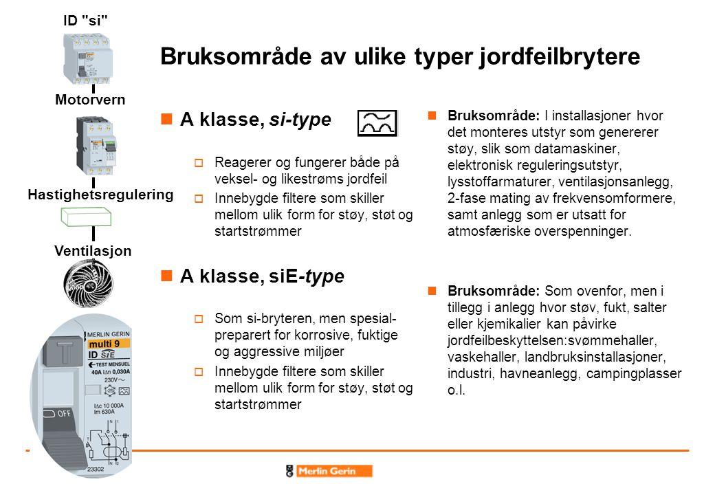 Bruksområde av ulike typer jordfeilbrytere A klasse, si-type  Reagerer og fungerer både på veksel- og likestrøms jordfeil  Innebygde filtere som skiller mellom ulik form for støy, støt og startstrømmer A klasse, siE-type  Som si-bryteren, men spesial- preparert for korrosive, fuktige og aggressive miljøer  Innebygde filtere som skiller mellom ulik form for støy, støt og startstrømmer Bruksområde: I installasjoner hvor det monteres utstyr som genererer støy, slik som datamaskiner, elektronisk reguleringsutstyr, lysstoffarmaturer, ventilasjonsanlegg, 2-fase mating av frekvensomformere, samt anlegg som er utsatt for atmosfæriske overspenninger.