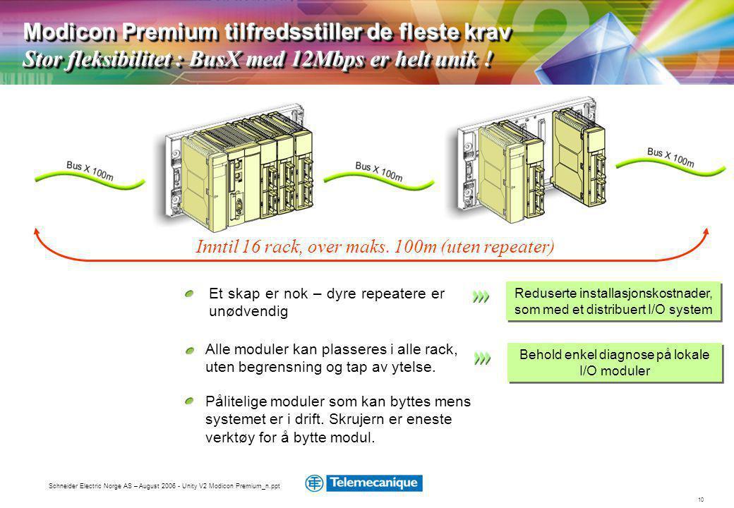 10 Schneider Electric Norge AS – August 2006 - Unity V2 Modicon Premium_n.ppt Et skap er nok – dyre repeatere er unødvendig Reduserte installasjonskostnader, som med et distribuert I/O system Alle moduler kan plasseres i alle rack, uten begrensning og tap av ytelse.