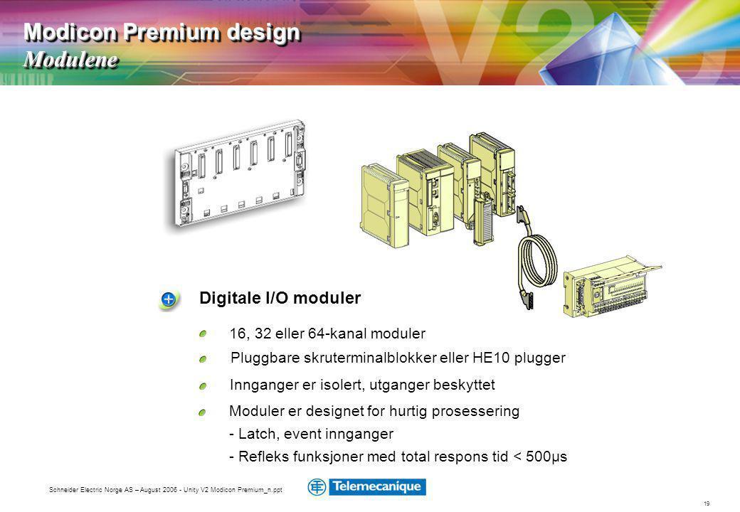 19 Schneider Electric Norge AS – August 2006 - Unity V2 Modicon Premium_n.ppt Digitale I/O moduler Innganger er isolert, utganger beskyttet Pluggbare skruterminalblokker eller HE10 plugger Moduler er designet for hurtig prosessering - Latch, event innganger - Refleks funksjoner med total respons tid < 500µs 16, 32 eller 64-kanal moduler Modicon Premium design Modulene