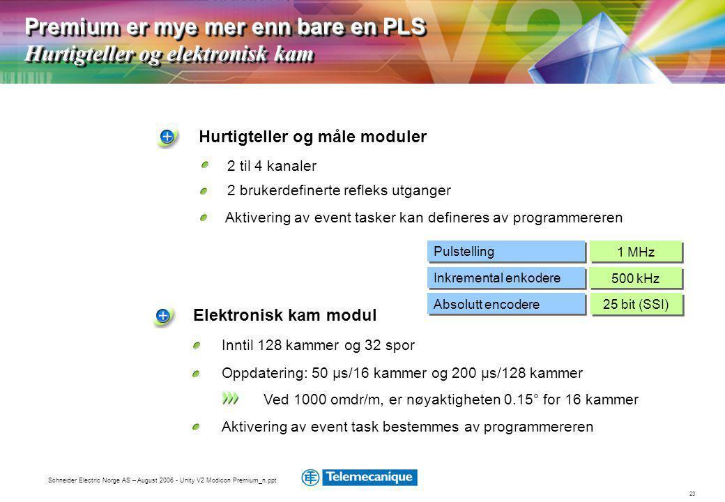 23 Schneider Electric Norge AS – August 2006 - Unity V2 Modicon Premium_n.ppt Hurtigteller og måle moduler 2 til 4 kanaler 2 brukerdefinerte refleks utganger Aktivering av event tasker kan defineres av programmereren Pulstelling Inkremental enkodere 500 kHz 1 MHz Absolutt encodere 25 bit (SSI) Premium er mye mer enn bare en PLS Hurtigteller og elektronisk kam Elektronisk kam modul Inntil 128 kammer og 32 spor Aktivering av event task bestemmes av programmereren Oppdatering: 50 µs/16 kammer og 200 µs/128 kammer Ved 1000 omdr/m, er nøyaktigheten 0.15° for 16 kammer