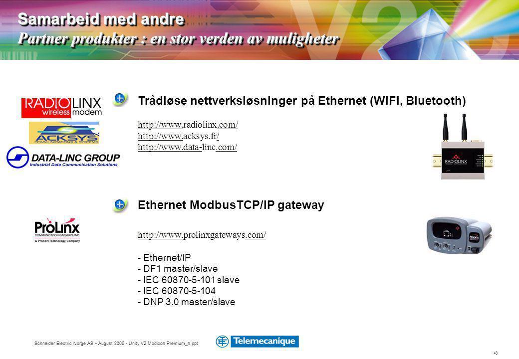 43 Schneider Electric Norge AS – August 2006 - Unity V2 Modicon Premium_n.ppt Samarbeid med andre Partner produkter : en stor verden av muligheter Ethernet ModbusTCP/IP gateway http://www.http://www.prolinxgateways.com/.com/ - Ethernet/IP - DF1 master/slave - IEC 60870-5-101 slave - IEC 60870-5-104 - DNP 3.0 master/slave Trådløse nettverksløsninger på Ethernet (WiFi, Bluetooth) http://www.http://www.radiolinx.com/.com/ http://www.http://www.acksys.fr// http://www.data-http://www.data-linc.com/.com/