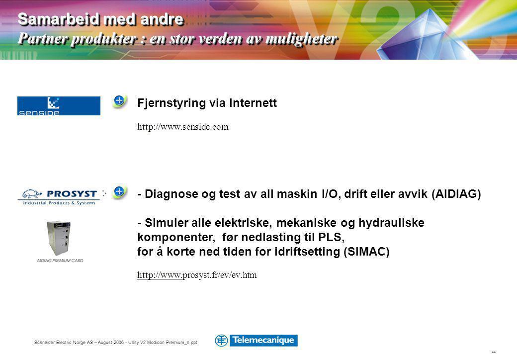 44 Schneider Electric Norge AS – August 2006 - Unity V2 Modicon Premium_n.ppt Samarbeid med andre Partner produkter : en stor verden av muligheter Fjernstyring via Internett http://www.http://www.senside.com - Diagnose og test av all maskin I/O, drift eller avvik (AIDIAG) - Simuler alle elektriske, mekaniske og hydrauliske komponenter, før nedlasting til PLS, for å korte ned tiden for idriftsetting (SIMAC) http://www.http://www.prosyst.fr/ev/ev.htm