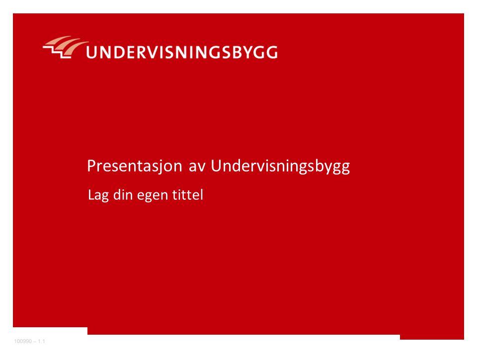 100990 – 1.1 Presentasjon av Undervisningsbygg Lag din egen tittel
