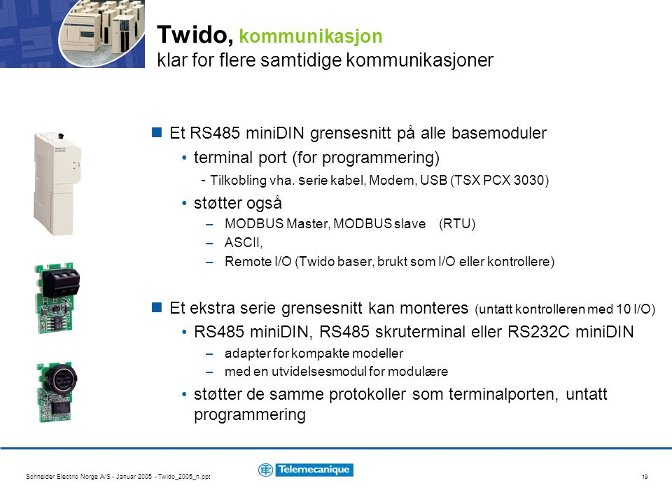 Schneider Electric Norge A/S - Januar 2005 - Twido_2005_n.ppt 19 Twido, kommunikasjon klar for flere samtidige kommunikasjoner Et RS485 miniDIN grense