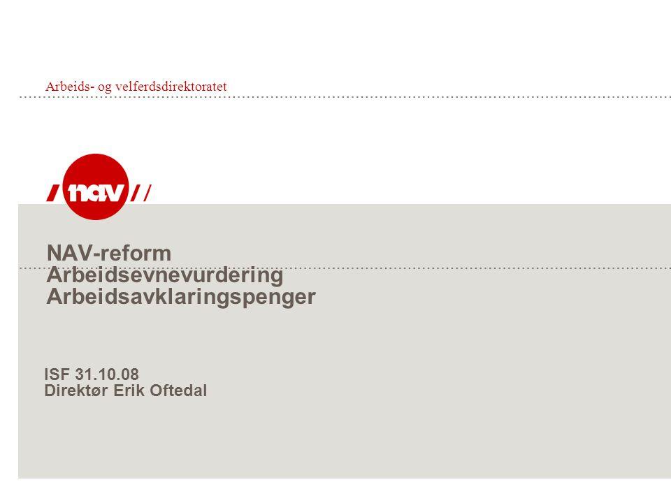 NAV-reform Arbeidsevnevurdering Arbeidsavklaringspenger Arbeids- og velferdsdirektoratet ISF 31.10.08 Direktør Erik Oftedal