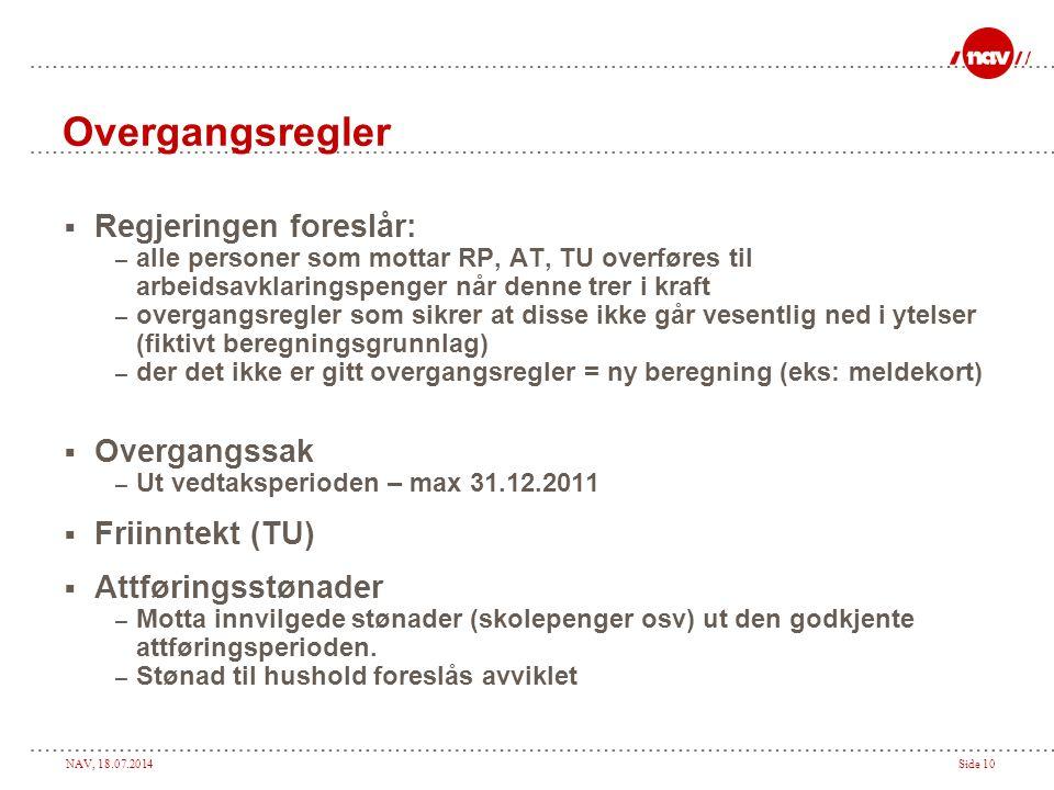 NAV, 18.07.2014Side 10 Overgangsregler  Regjeringen foreslår: – alle personer som mottar RP, AT, TU overføres til arbeidsavklaringspenger når denne t