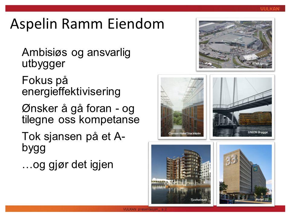 VULKAN presentasjon _ s. 2 Aspelin Ramm Eiendom  Ambisiøs og ansvarlig utbygger  Fokus på energieffektivisering  Ønsker å gå foran - og tilegne oss