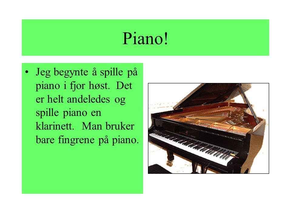 Piano.Jeg begynte å spille på piano i fjor høst.