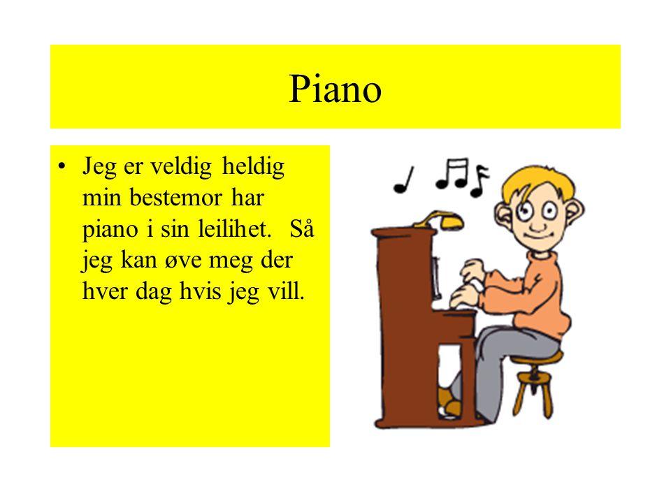 Piano! Jeg begynte å spille på piano i fjor høst. Det er helt andeledes og spille piano en klarinett. Man bruker bare fingrene på piano.