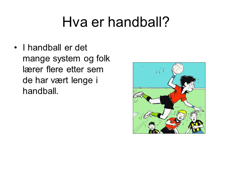 Hva er handball? I handball er det mange system og folk lærer flere etter sem de har vært lenge i handball.