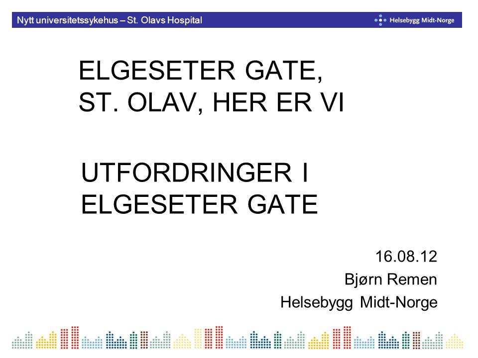 Nytt universitetssykehus – St. Olavs Hospital ELGESETER GATE, ST. OLAV, HER ER VI UTFORDRINGER I ELGESETER GATE 16.08.12 Bjørn Remen Helsebygg Midt-No