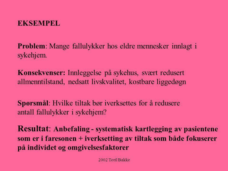 2002 Toril Bakke EKSEMPEL Problem: Mange fallulykker hos eldre mennesker innlagt i sykehjem. Konsekvenser: Innleggelse på sykehus, svært redusert allm