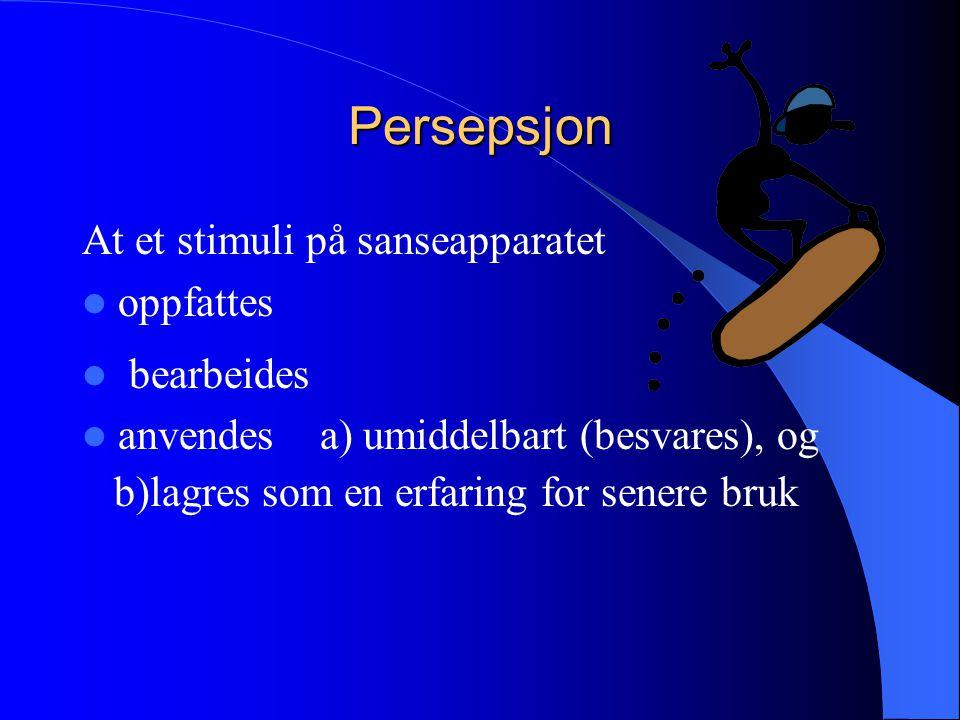 Persepsjon At et stimuli på sanseapparatet oppfattes bearbeides anvendes a) umiddelbart (besvares), og b)lagres som en erfaring for senere bruk
