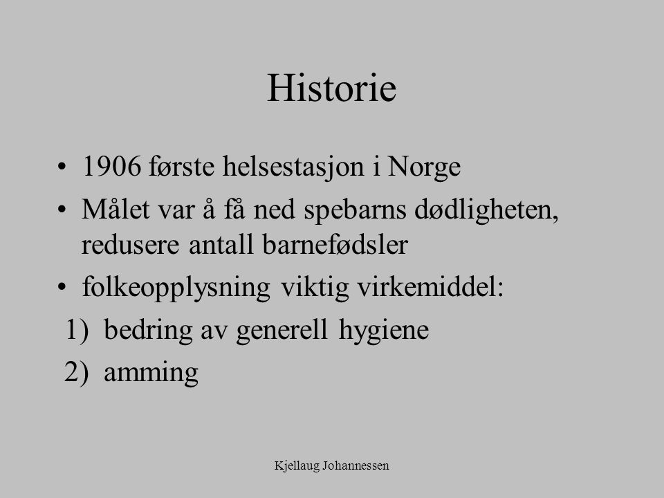 Kjellaug Johannessen Historie 1906 første helsestasjon i Norge Målet var å få ned spebarns dødligheten, redusere antall barnefødsler folkeopplysning viktig virkemiddel: 1) bedring av generell hygiene 2) amming