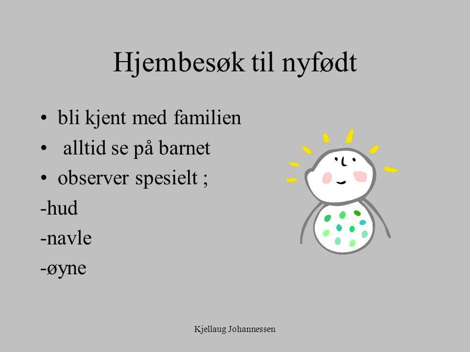 Kjellaug Johannessen Hjembesøk til nyfødt bli kjent med familien alltid se på barnet observer spesielt ; -hud -navle -øyne